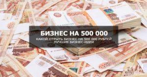 Бизнес за 500 000 рублей - что можно открыть