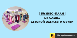 Бизнес план магазина детской одежды с расчетами: Как открыть магазин с нуля