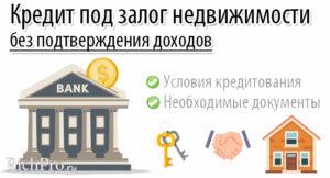 Список банков, выдающих кредит под залог недвижимости без подтверждения доходов